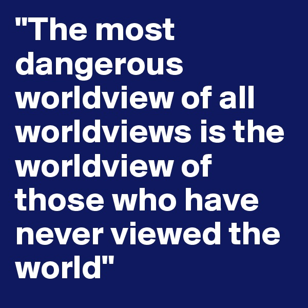 """""""The most dangerous worldview of all worldviews is the worldview of those who have never viewed the world"""""""