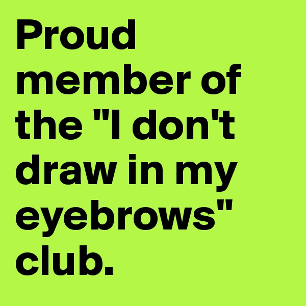"""Proud member of the """"I don't draw in my eyebrows"""" club."""
