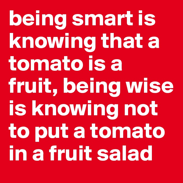 being smart is knowing that a tomato is a fruit, being wise is knowing not to put a tomato in a fruit salad
