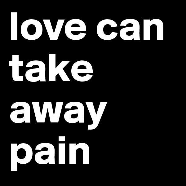 love can take away pain