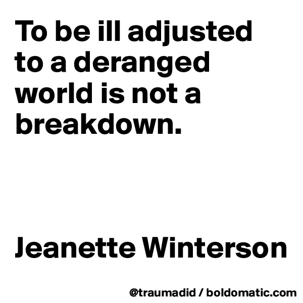 To be ill adjusted to a deranged world is not a breakdown.    Jeanette Winterson