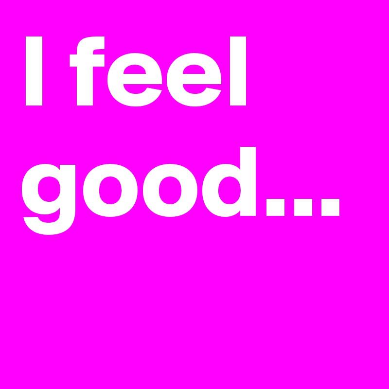 I feel good...