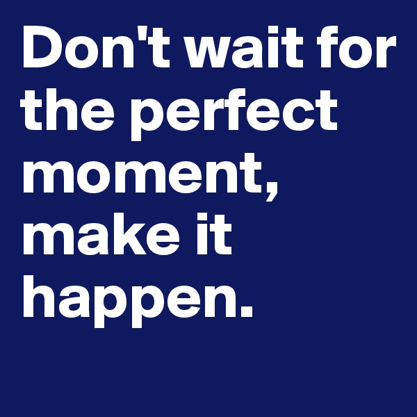 Don't wait for the perfect moment, make it happen.
