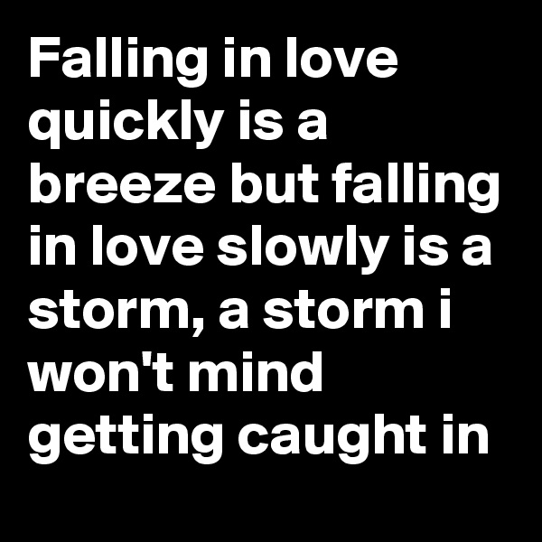 Falling in love quickly is a breeze but falling in love slowly is a storm, a storm i won't mind getting caught in