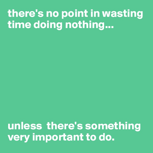 there's no point in wasting time doing nothing...         unless  there's something very important to do.