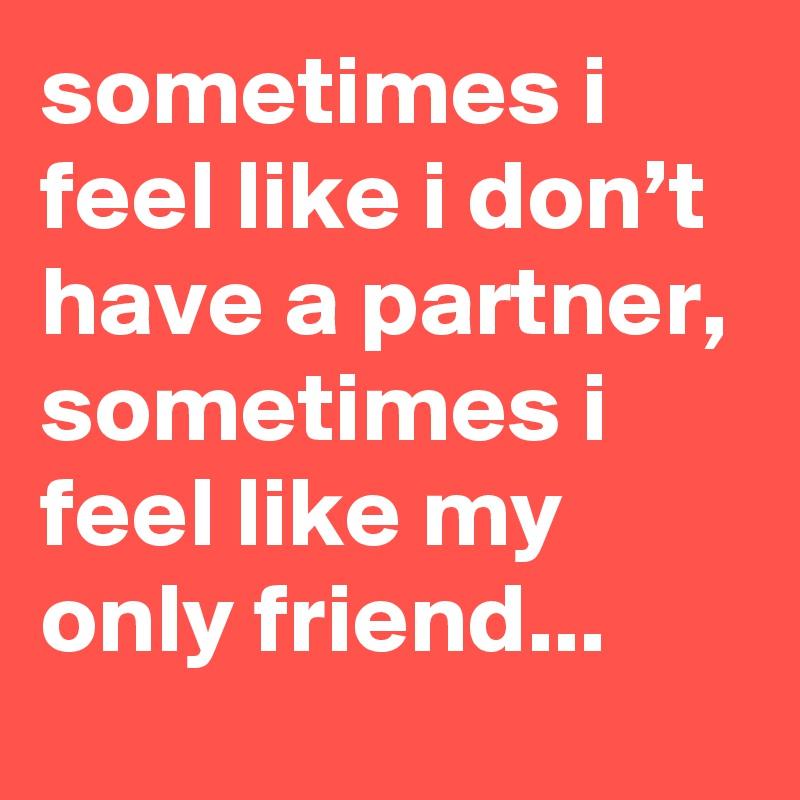 Sometimes i feel like i don t have a partner