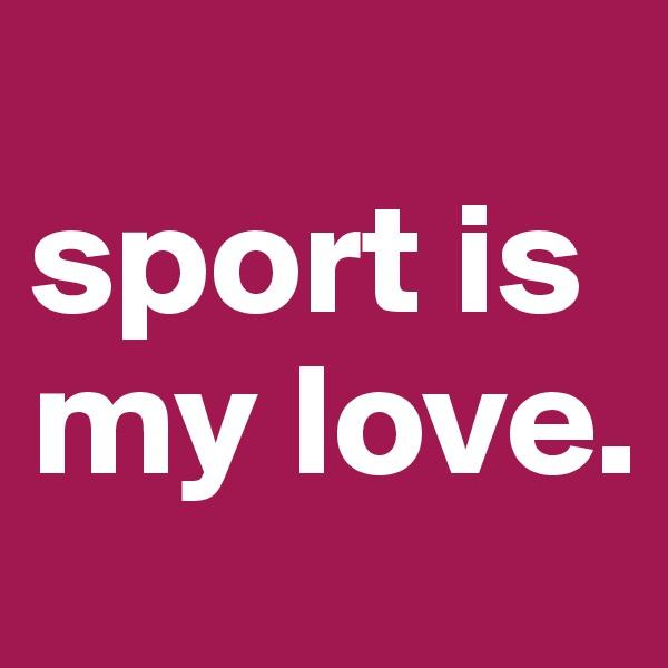 sport is my love.
