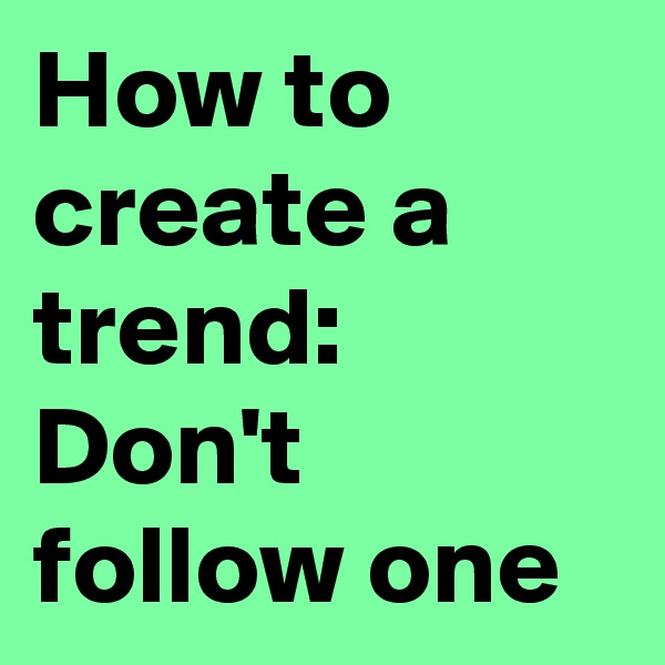 How to create a trend: Don't follow one