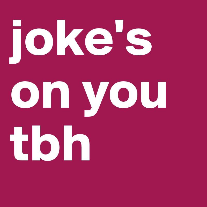joke's on you tbh
