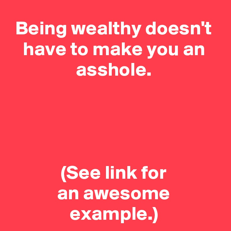 Being wealthy doesn't have to make you an asshole.     (See link for an awesome example.)