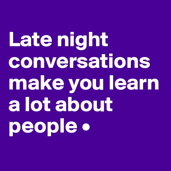 Late night conversations make you learn a lot about people •