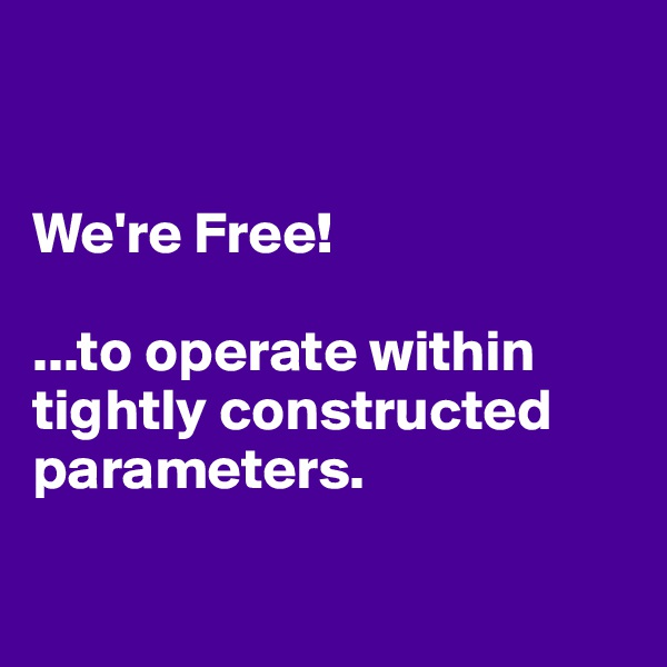 We're Free!   ...to operate within tightly constructed parameters.