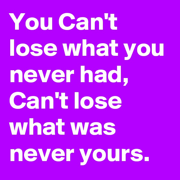 You Can't lose what you never had, Can't lose what was never yours.