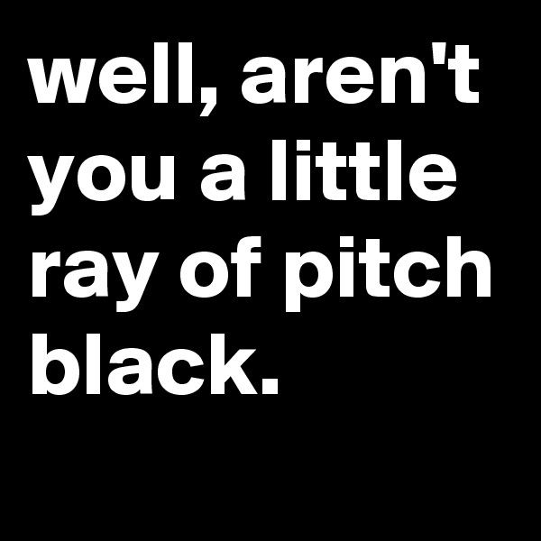 well, aren't you a little ray of pitch black.