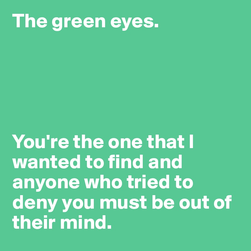 The green eyes.       You're the one that I wanted to find and anyone who tried to deny you must be out of their mind.