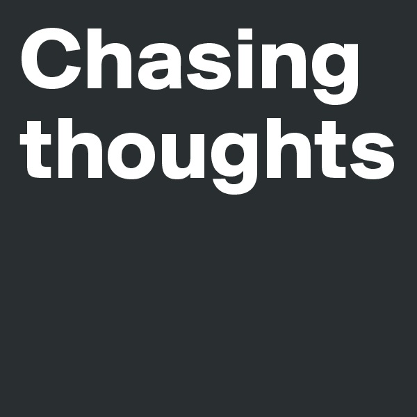 Chasing thoughts