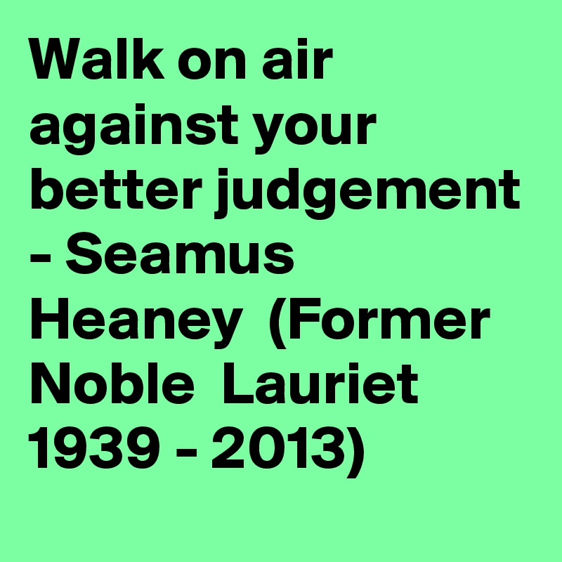 Walk on air against your better judgement