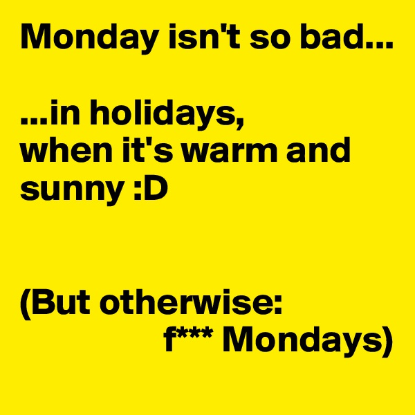 Monday isn't so bad...  ...in holidays, when it's warm and sunny :D   (But otherwise:                    f*** Mondays)