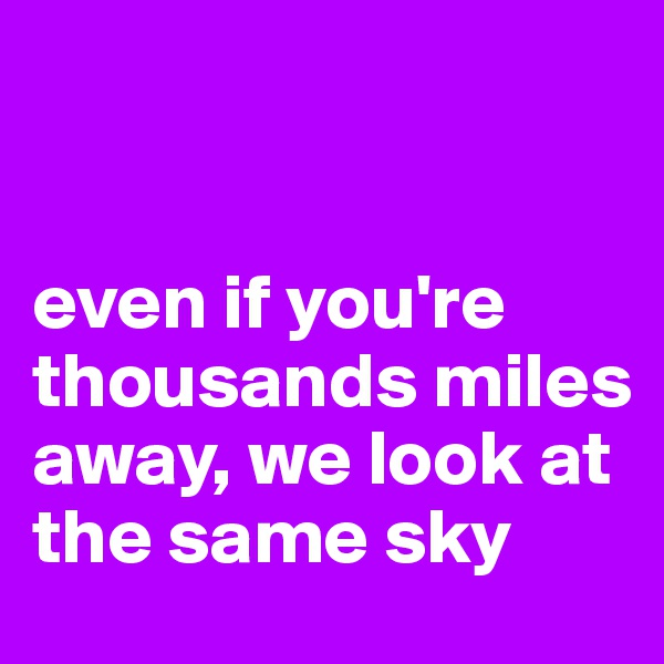 even if you're thousands miles away, we look at the same sky