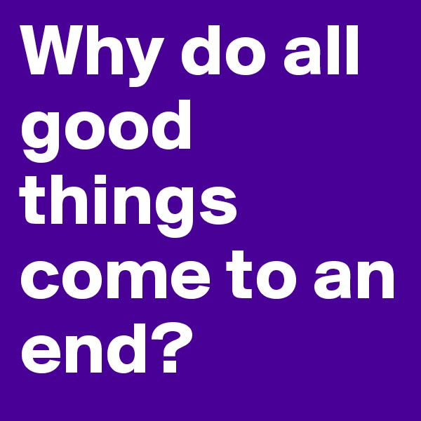 Why do all good things come to an end?