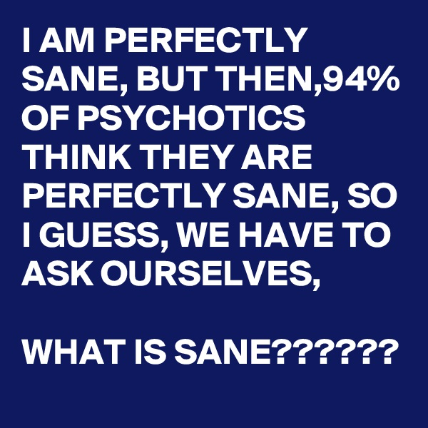 I AM PERFECTLY SANE, BUT THEN,94% OF PSYCHOTICS THINK THEY ARE PERFECTLY SANE, SO I GUESS, WE HAVE TO ASK OURSELVES,  WHAT IS SANE??????