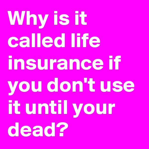 Why is it called life insurance if you don't use it until your dead?