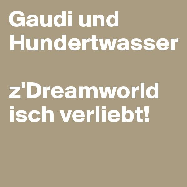 Gaudi und Hundertwasser  z'Dreamworld isch verliebt!