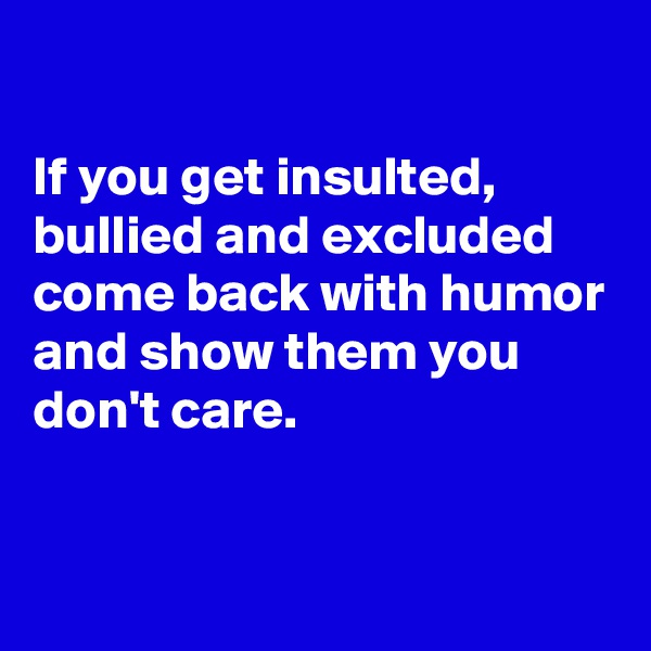 If you get insulted, bullied and excluded come back with humor and show them you don't care.