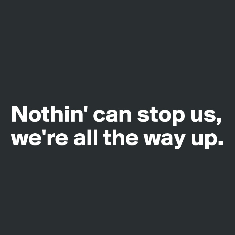 Nothin' can stop us, we're all the way up.