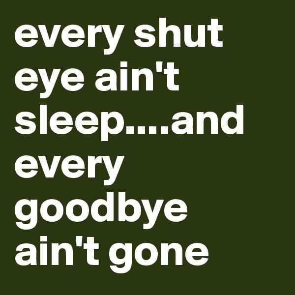 every shut eye ain't sleep....and every goodbye ain't gone