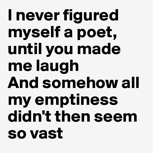 I never figured myself a poet, until you made me laugh And somehow all my emptiness didn't then seem so vast