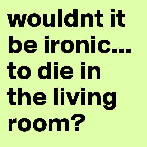 wouldnt it be ironic... to die in the living room?