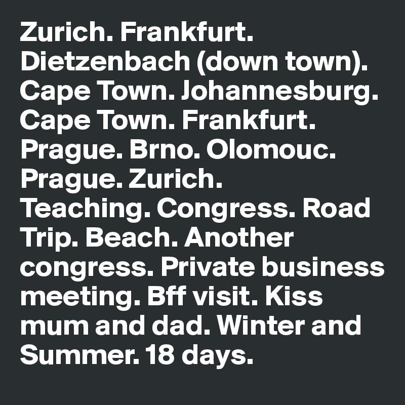 Zurich. Frankfurt. Dietzenbach (down town). Cape Town. Johannesburg. Cape Town. Frankfurt. Prague. Brno. Olomouc. Prague. Zurich. Teaching. Congress. Road Trip. Beach. Another congress. Private business meeting. Bff visit. Kiss mum and dad. Winter and Summer. 18 days.