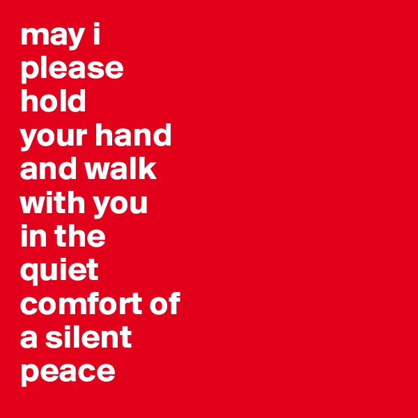 may i please  hold  your hand and walk with you in the  quiet  comfort of a silent peace