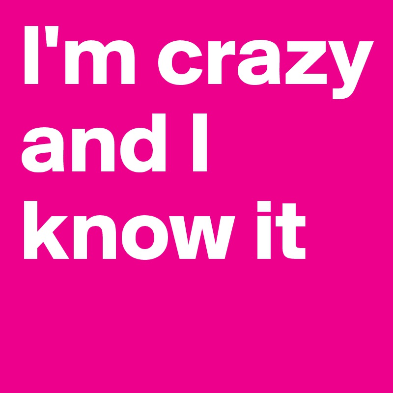 I'm crazy and I know it