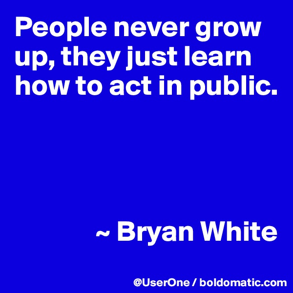People never grow up, they just learn how to act in public.                   ~ Bryan White