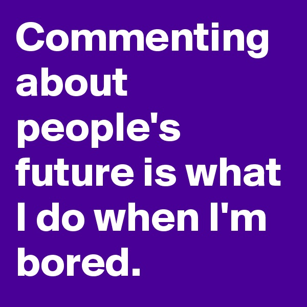 Commenting about people's future is what I do when I'm bored.