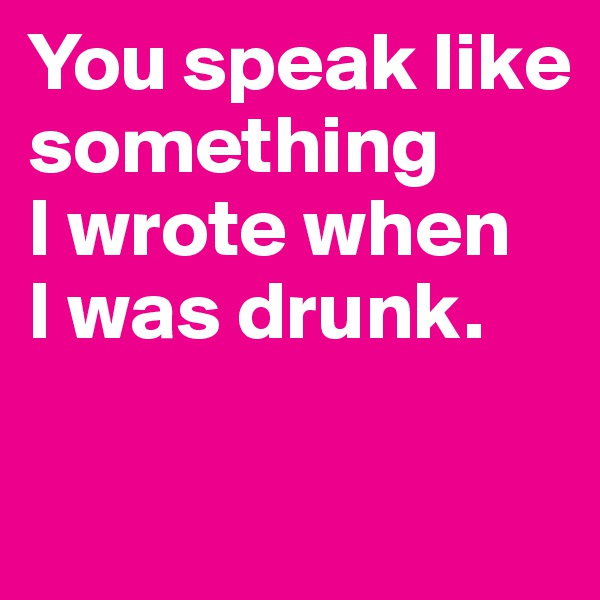 You speak like something  I wrote when  I was drunk.