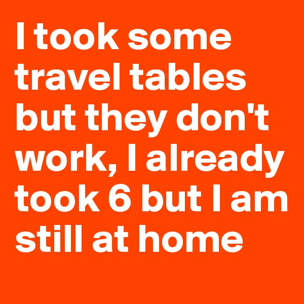 I took some travel tables but they don't work, I already took 6 but I am still at home