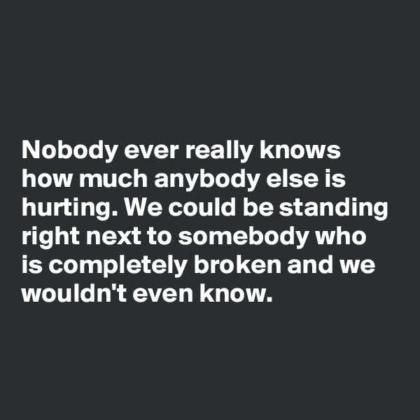 Nobody ever really knows how much anybody else is hurting. We could be standing right next to somebody who is completely broken and we wouldn't even know.