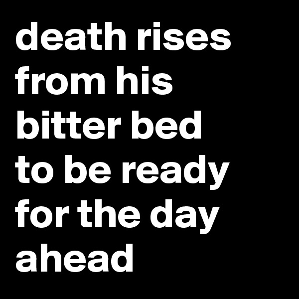 death rises from his bitter bed to be ready for the day ahead