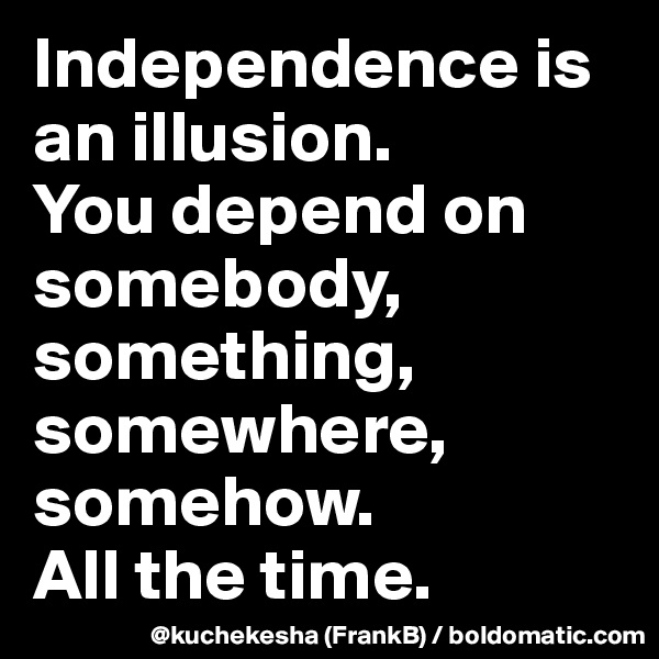 Independence is an illusion. You depend on somebody, something, somewhere, somehow. All the time.