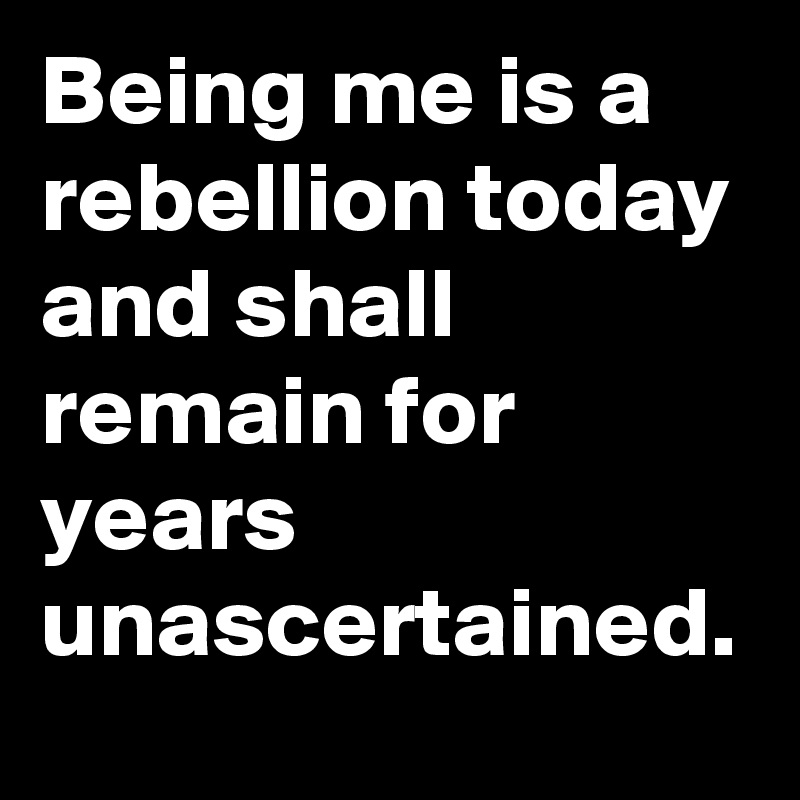 Being me is a rebellion today and shall remain for years unascertained.
