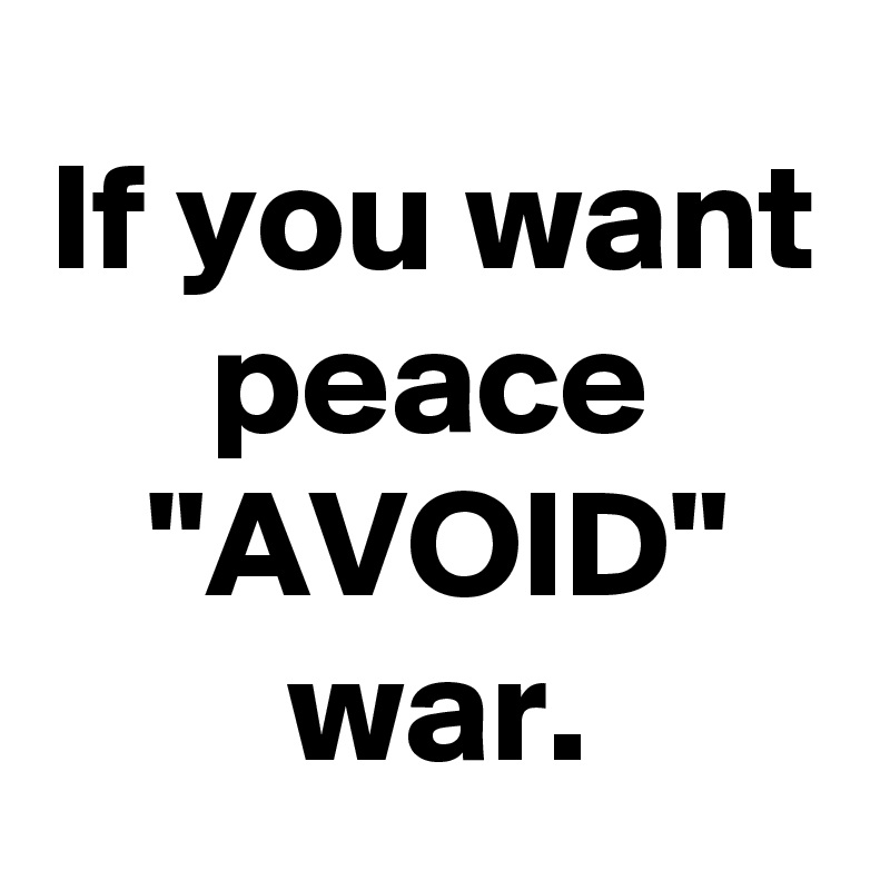 "If you want peace ""AVOID"" war."