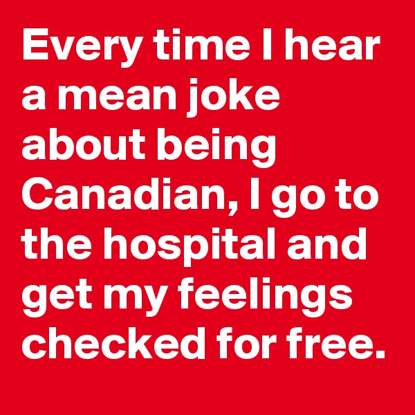 Every time I hear a mean joke about being Canadian, I go to the hospital and get my feelings checked for free.