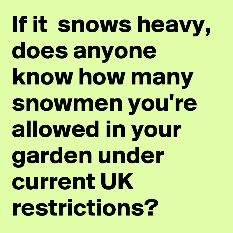 If it  snows heavy, does anyone know how many snowmen you're allowed in your garden under current UK restrictions?