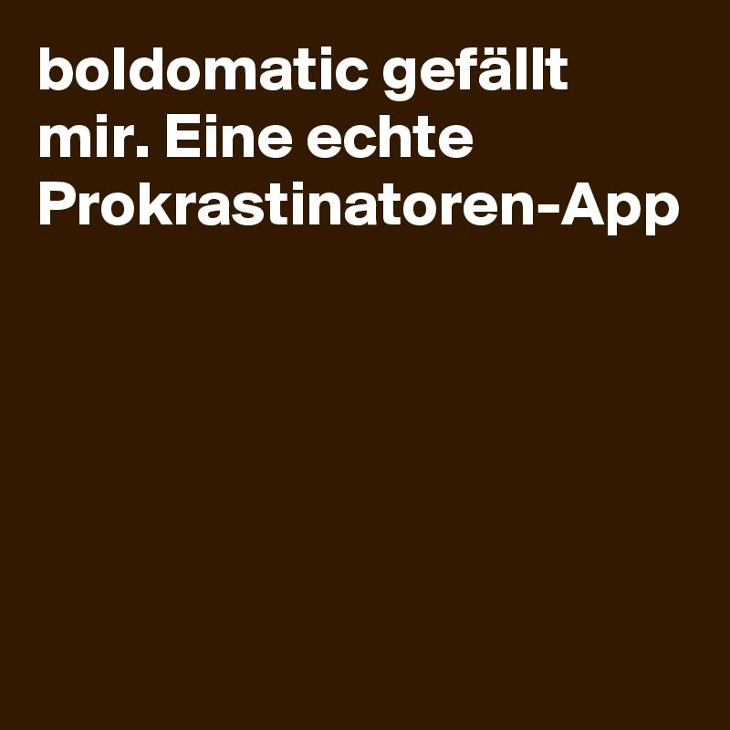 boldomatic gefällt mir. Eine echte Prokrastinatoren-App