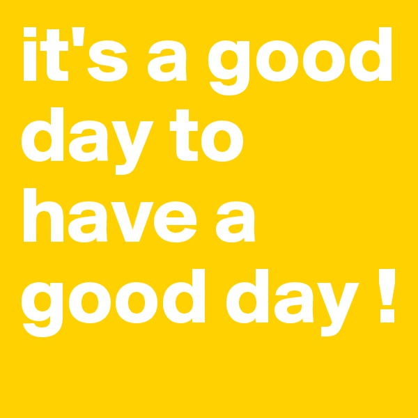it's a good day to have a good day !
