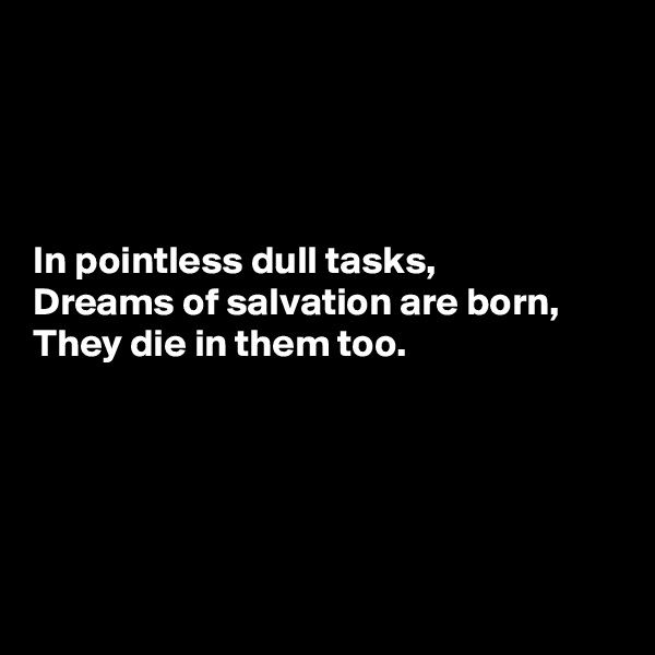 In pointless dull tasks, Dreams of salvation are born, They die in them too.