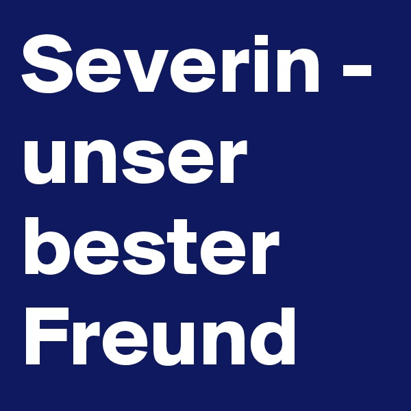 Severin - unser bester Freund